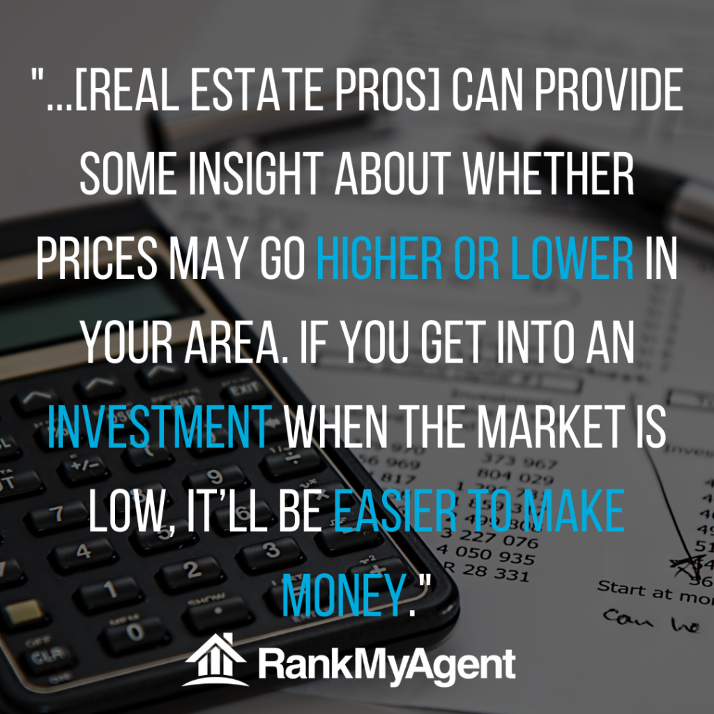 real estate pros can provide insights into whether prices may go higher or lower in your area. If you get into an investment when the market is low, it'll be easier to make money.