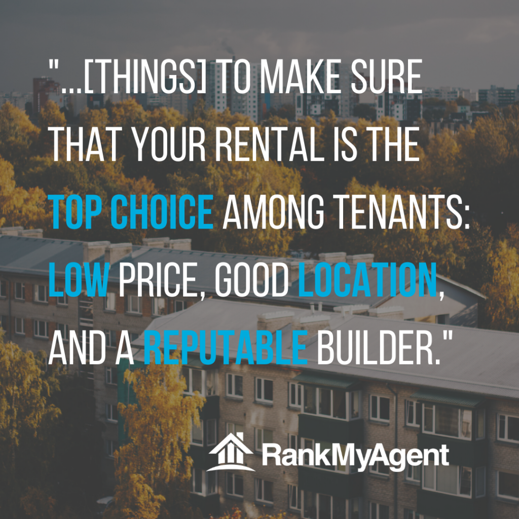 Things to make sure your rental is a top choice among tenants: low price, good location and a reputable builder.
